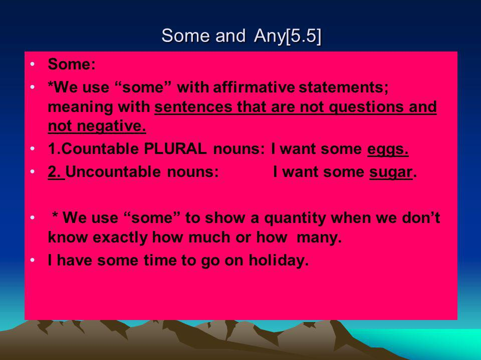 Some and Any[5.5] Some: *We use some with affirmative statements; meaning with sentences that are not questions and not negative.